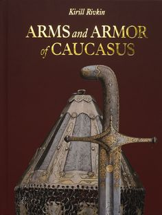 """""""Arms and Armor of Caucasus"""" by Kirill A. Rivkin, 2016, focusing on the development of arms and armor in Caucasus from the16th and the early 20th C including Eastern weapons, from those of late Mongol Empires, to Safavid Persia and the Ottomans, providing an overall classification of Caucasian weapons, as well as a guide to dating and attribution to a specific culture: Circassian, Georgian, Dagestani, Chechen, Armenian, Azerbaijani etc, 328 pages, 213 photos."""