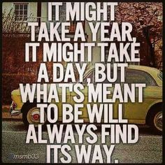 There is a reason behind everything....if it's meant to be it will be!