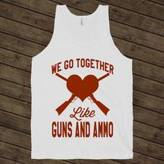 We Go Together Like Guns And Ammo on a White Tank Top $ 24.00  The shirt that has true love written all over it. Love is like handing someone a gun, having them point it at your heart, and trusting them to never pull the trigger.  Digitally printed on American Apparel's 100% ring-spun cotton tank top.  Classic fit.  Soft Feel.
