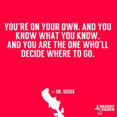 """""""You're on your own. And you know what you know. And you are the one who'll decide where to go."""" ~ Dr. Seuss"""
