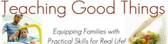 Teaching Good Things, Practical Skills for Real Life - Equipping Families with  Practical Skills for Real Life!