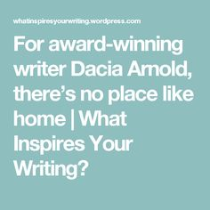 For award-winning writer Dacia Arnold, there's no place like home   What Inspires Your Writing?