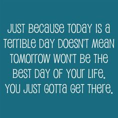 Just because today is a terrible day doesn't mean tomorrow won't be the best day of your life