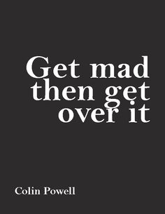 """""""Get mad, then get over it.""""—Colin Powell"""