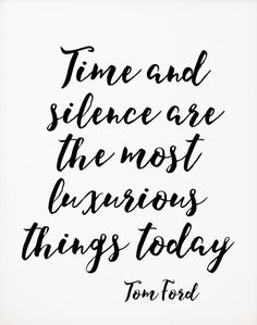 """""""Time and silence are the most luxurious things today."""" -Tom Ford"""