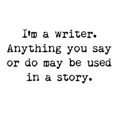 I'm a writer. Anything you say or do may be used in a story.