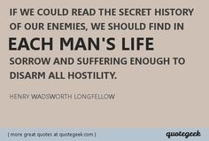 we should find in each mans life sorrow and suffering enough to disarm all hostility. - Henry Wadsworth Longfellow [ found at quotegeek.com ]