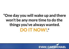 Do it now!    more inspiration at http://www.evancarmichael.com/