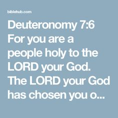 Deuteronomy 7:6 For you are a people holy to the LORD your God. The LORD your God has chosen you out of all the peoples on the face of the earth to be his people, his treasured possession.