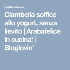Ciambella soffice allo yogurt, senza lievito | Arabafelice in cucina! | Bloglovin'