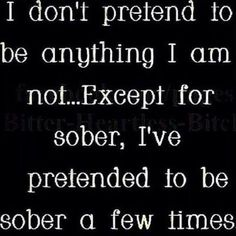 Except for one time...and only because I realized I was so far beyond sober that I couldn't pretend if I tried!