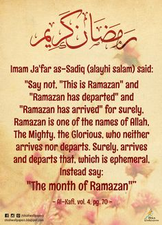 """Imam Ja'far as-Sadiq (alayhi salam) said: """"Say not, """"This is Ramazan"""" and """"Ramazan has departed"""" and """"Ramazan has arrived"""" for surely, Ramazan is one of the names of Allah, The Mighty, the Glorious, who neither arrives nor departs. Surely, arrives and departs that, which is ephemeral, Instead say: """"The month of Ramazan""""""""  - Al-Kafi, vol. 4, pg. 70 -"""