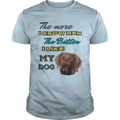 The more I know men, The better I like my dog - Weimaraner
