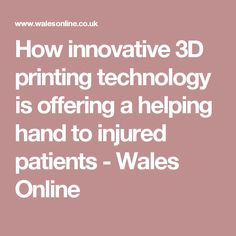 How innovative 3D printing technology is offering a helping hand to injured patients - Wales Online