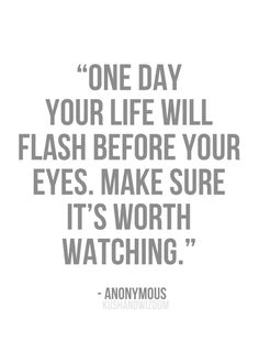 """One day your life will flash before your eyes. Make sure it's worth watching."""
