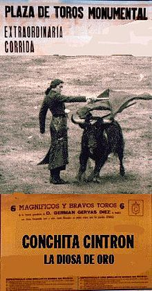 Concepción Cintrón Verrill (August 9, 1922 – Lisbon, February 17, 2009) was a Peruvian torera (female bullfighter), perhaps the most famous in the history of bullfighting. In the ring, Cintrón was said to display particular grace, style and bravado, a combination known as duende.