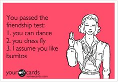 You passed the friendship test: 1. you can dance 2. you dress fly 3. I assume you like burritos. | Friendship Ecard | someecards.com