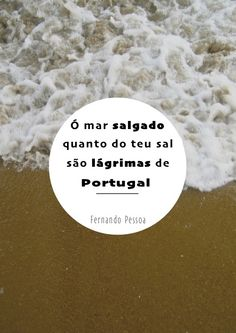 """Oh salted sea, how much of your salt/ are tears from Portugal!"" ~Fernando Pessoa"