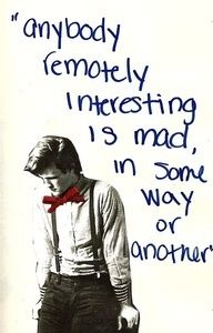 """""""Anybody remotely interesting is mad, in some way or another"""""""