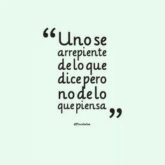 """""""Uno se arrepiente de lo que dice pero no de lo que piensa"""" #frases"""