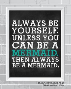 Always Be Yourself. Unless You Can Be a Mermaid.  by OhHeyDesigns, $4.00