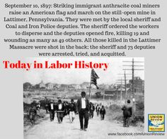 September 10, 1897: Striking immigrant anthracite coal miners raise an American flag and march on the still-open mine in Lattimer, Pennsylvania. They were met by the local sheriff and Coal and Iron Police deputies. The sheriff ordered the workers to disperse and the deputies opened fire, killing 19 and wounding as many as 49 others. All those killed in the Lattimer Massacre were shot in the back; the sheriff and 73 deputies were arrested, tried, and acquitted.