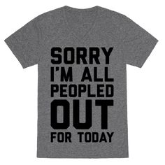 Sorry I'm All Peopled Out For Today - Show off you sassy and shy side with this introvert pride, social anxiety inspired, leave me alone shirt! Forget your social obligations and being forced to talk to people. Just show this shirt off and let people know you are maxed out and you just can't even.
