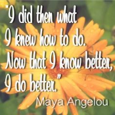I did then what I knew how to do.  Now that I know better, I do better.  -Maya Angelou