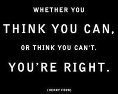 Whether you think you can. OR think you can't. You're right.