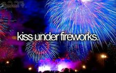 Kiss Under Fireworks. #Bucket List # Before I Die