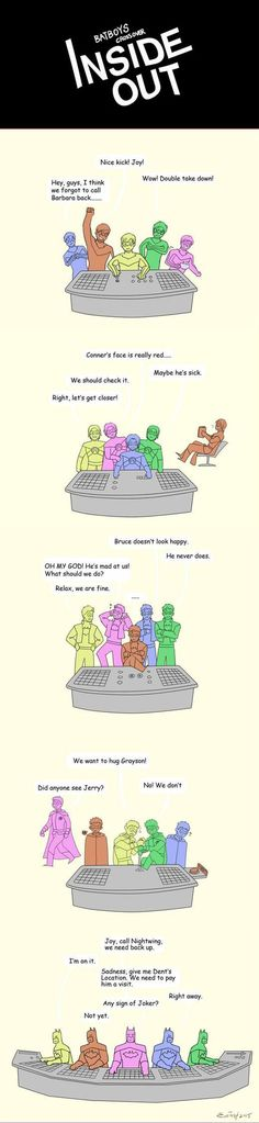 Batfam as Inside Out: Joy is the boss of Grayson's feelings; Tim's boss feelings is Sadnes; Jason's is Anger; Dami's Joy and Disgust are fighting for control(Dami's Sadnes pls don't push that button)... oh yeah and baman's Panic is boss while being emotionally constipated. Yep I say this is accurate