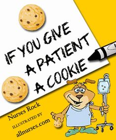 If You Give a Patient a Cookie    Trust me when I say that non medical people do NOT want to read or here this!! Just ask Trav, Ky, and Amanda!! ;-)