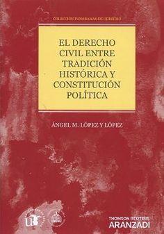 El Derecho civil entre tradición histórica y constitución política / Ángel M. López y López.    1ªed.     Aranzadi, 2016