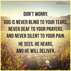 Don't worry.  God is never blind to your tears,never deaf to your prayers, and never silent to you pain.  He sees, he hears, and he will deliver.