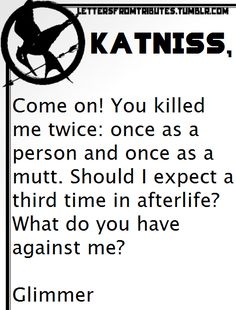 [[Katniss, Come on! You killed me twice: once as a person and once as a mutt. Should I expect a third time in afterlife? What do you have against me? Glimmer]]