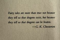 """Fairy tales are more than true: not because they tell us that dragons exist, but because they tell us that dragons can be beaten."" G.K. Chesterton"