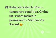Being defeated is often a temporary condition. #Givingup is what makes it permanent. ~ Marilyn Vos Savant 😦