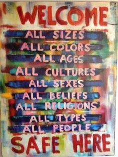 Welcome all sizes, colors, ages, cultures, sexes, beliefs, religions, types, and people. You are welcome and safe here.