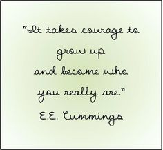 It takes courage to grow up and become who you really are - e.e. cummings