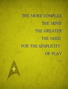 """The more complex the mind, the greater the need for the simplicity of play."" ~James Kirk, Star Trek TOS"