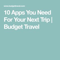 10 Apps You Need For Your Next Trip | Budget Travel