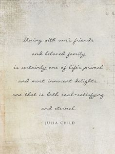 """Dining with one's friends and beloved family is certainly one of life's primal and most innocent delights, one that is both soul-satisfying and eternal."""" - Julia Child."""