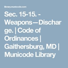Sec. 15-15. - Weapons—Discharge.   Code of Ordinances   Gaithersburg, MD   Municode Library Self Defense Laws, Maryland, Weapons, Coding, Weapons Guns, Guns, Weapon, Programming, Arms