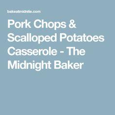Pork Chops & Scalloped Potatoes Casserole - The Midnight Baker