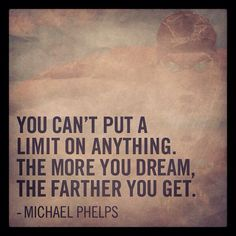 """""""You can't put a limit on anything. The more you dream, the farther you get."""" - Michael Phelps #Olympics #quote"""