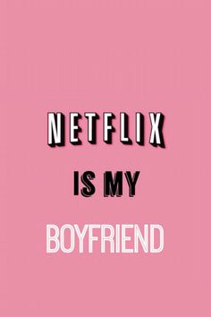 Netflix is my boyfriend                                                                                                                                                     More