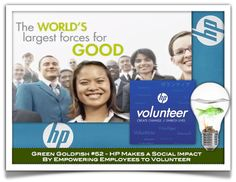 #52 in the Green Goldfish Project – HP    HP empowers employees to make a difference and give back. HP empowers each of their employee with one hour per week to volunteer using professional skills and passions for good.  4 hours per month x 300,000 employees = HP social impact
