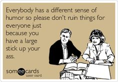 Funny Workplace Ecard: Everybody has a different sense of humor so please don't ruin things for everyone just because you have a large stick up your ass.