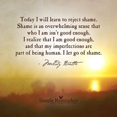 Today I will learn to reject shame. Shame is an overwhelming sense that who I am isn't good enough. I realize that I am good enough, and that my imperfections are part of being human. I let go of shame. Simple Reminders Quotes, Shame Quotes, Wisdom Quotes, Life Quotes, Not Good Enough Quotes, Lessons Learned In Life, Amai, Tough Love, Self Compassion