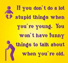 Please make sure they're only stupid and not so dangerous that you won't be around to talk about them when you're old.